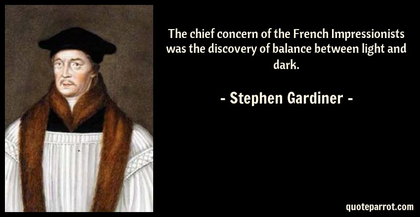 Stephen Gardiner Quote: The chief concern of the French Impressionists was the discovery of balance between light and dark.