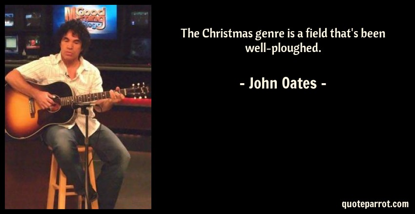 John Oates Quote: The Christmas genre is a field that's been well-ploughed.