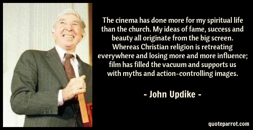 John Updike Quote: The cinema has done more for my spiritual life than the church. My ideas of fame, success and beauty all originate from the big screen. Whereas Christian religion is retreating everywhere and losing more and more influence; film has filled the vacuum and supports us with myths and action-controlling images.