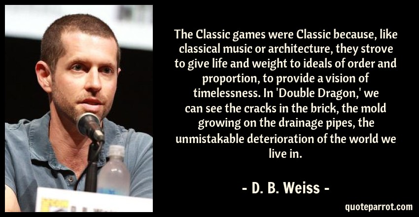 D. B. Weiss Quote: The Classic games were Classic because, like classical music or architecture, they strove to give life and weight to ideals of order and proportion, to provide a vision of timelessness. In 'Double Dragon,' we can see the cracks in the brick, the mold growing on the drainage pipes, the unmistakable deterioration of the world we live in.