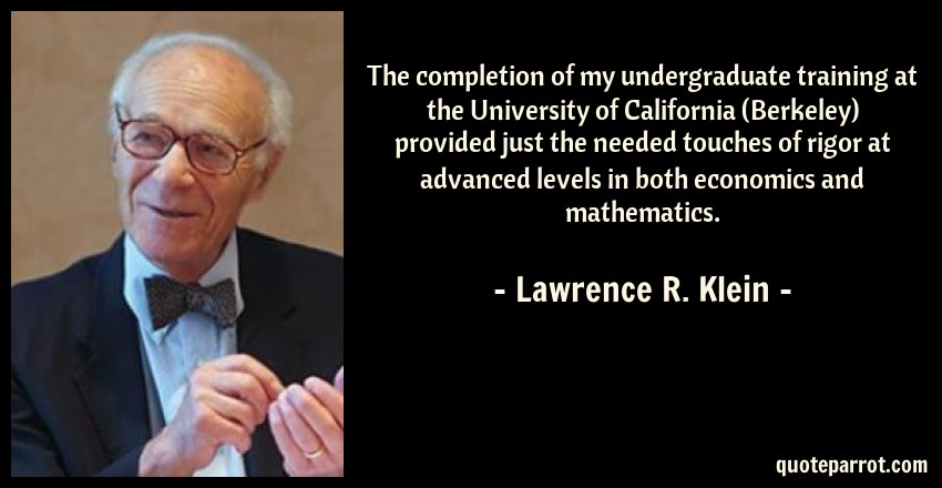 Lawrence R. Klein Quote: The completion of my undergraduate training at the University of California (Berkeley) provided just the needed touches of rigor at advanced levels in both economics and mathematics.