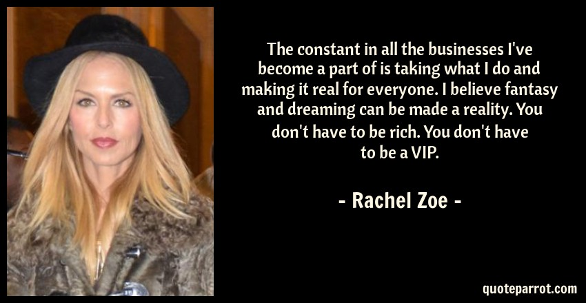 Rachel Zoe Quote: The constant in all the businesses I've become a part of is taking what I do and making it real for everyone. I believe fantasy and dreaming can be made a reality. You don't have to be rich. You don't have to be a VIP.