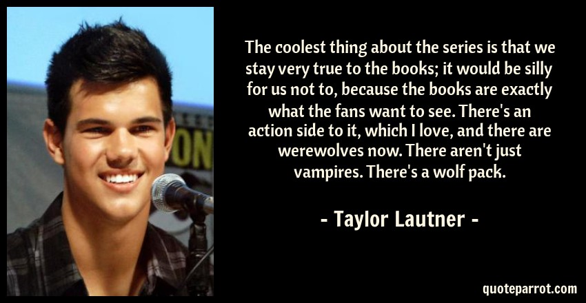 Taylor Lautner Quote: The coolest thing about the series is that we stay very true to the books; it would be silly for us not to, because the books are exactly what the fans want to see. There's an action side to it, which I love, and there are werewolves now. There aren't just vampires. There's a wolf pack.