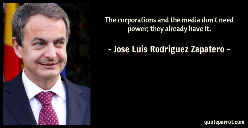 Jose Luis Rodriguez Zapatero Quote: The corporations and the media don't need power; they already have it.