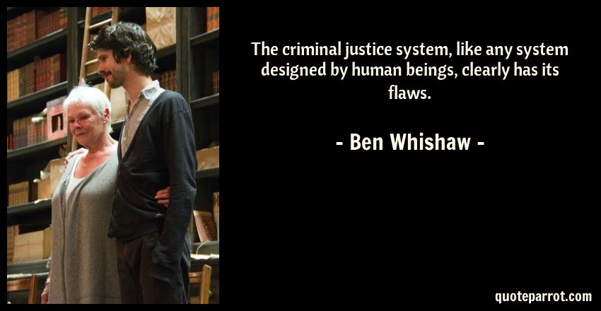 Ben Whishaw Quote: The criminal justice system, like any system designed by human beings, clearly has its flaws.