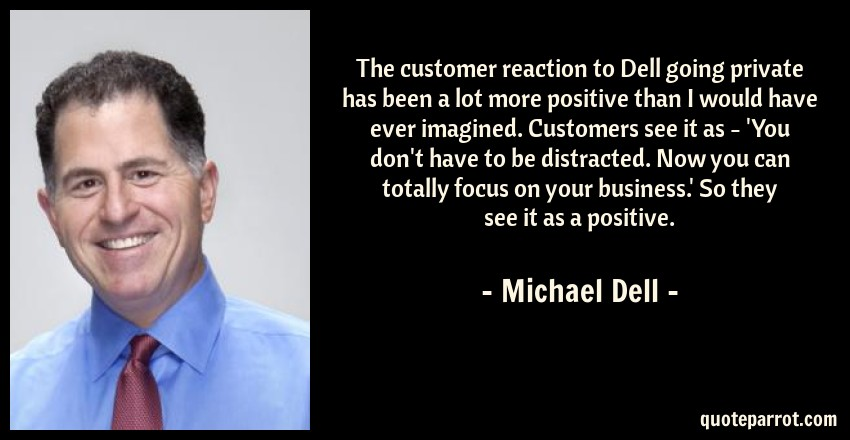 Michael Dell Quote: The customer reaction to Dell going private has been a lot more positive than I would have ever imagined. Customers see it as - 'You don't have to be distracted. Now you can totally focus on your business.' So they see it as a positive.
