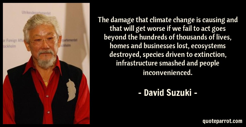 David Suzuki Quote: The damage that climate change is causing and that will get worse if we fail to act goes beyond the hundreds of thousands of lives, homes and businesses lost, ecosystems destroyed, species driven to extinction, infrastructure smashed and people inconvenienced.