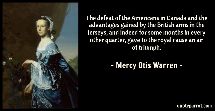 Mercy Otis Warren Quote: The defeat of the Americans in Canada and the advantages gained by the British arms in the Jerseys, and indeed for some months in every other quarter, gave to the royal cause an air of triumph.