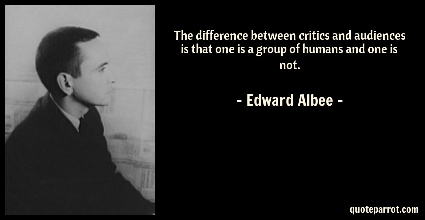 Edward Albee Quote: The difference between critics and audiences is that one is a group of humans and one is not.
