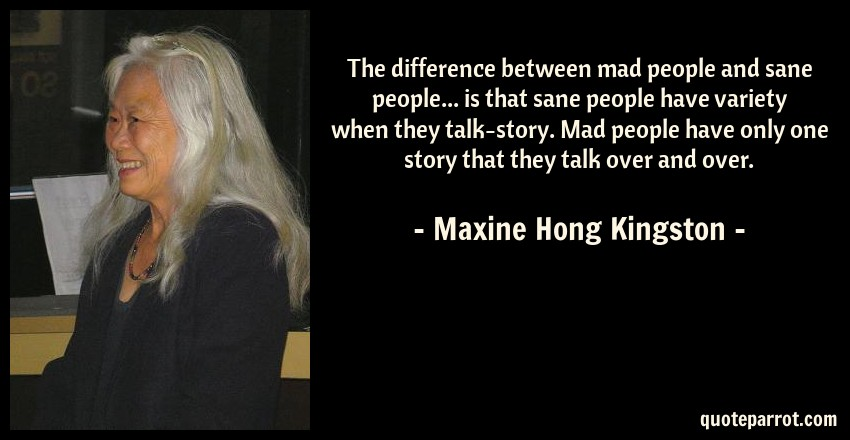 Maxine Hong Kingston Quote: The difference between mad people and sane people... is that sane people have variety when they talk-story. Mad people have only one story that they talk over and over.