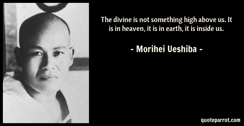 Morihei Ueshiba Quote: The divine is not something high above us. It is in heaven, it is in earth, it is inside us.