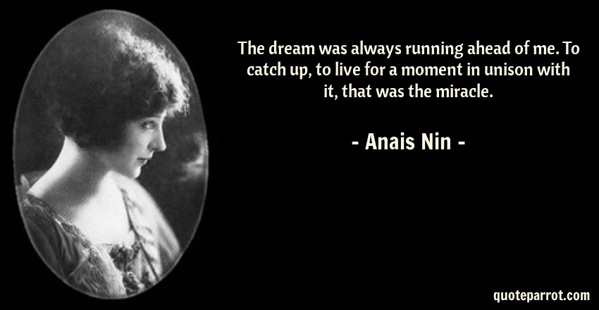 Anais Nin Quote: The dream was always running ahead of me. To catch up, to live for a moment in unison with it, that was the miracle.