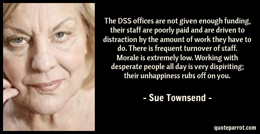Sue Townsend Quote: The DSS offices are not given enough funding, their staff are poorly paid and are driven to distraction by the amount of work they have to do. There is frequent turnover of staff. Morale is extremely low. Working with desperate people all day is very dispiriting; their unhappiness rubs off on you.