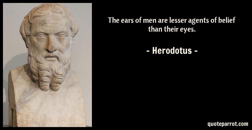 Herodotus Quote: The ears of men are lesser agents of belief than their eyes.