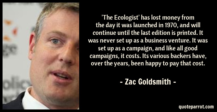 Zac Goldsmith Quote: 'The Ecologist' has lost money from the day it was launched in 1970, and will continue until the last edition is printed. It was never set up as a business venture. It was set up as a campaign, and like all good campaigns, it costs. Its various backers have, over the years, been happy to pay that cost.
