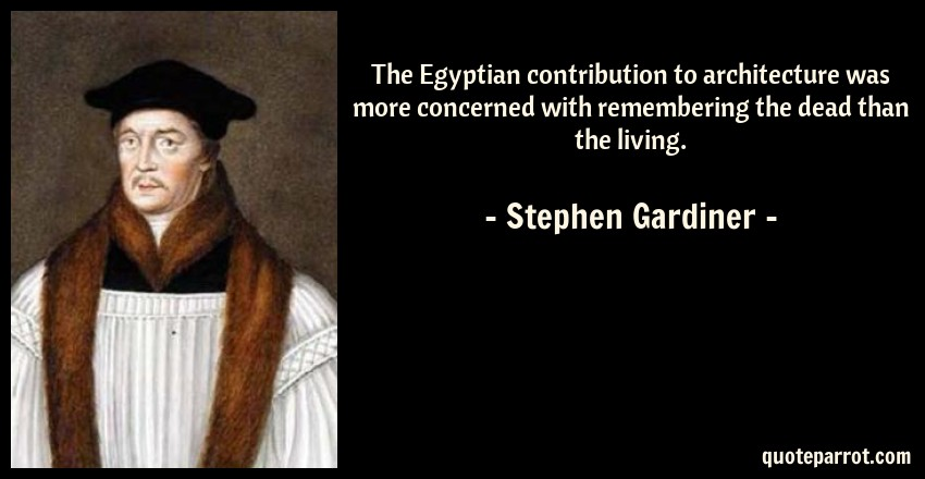Stephen Gardiner Quote: The Egyptian contribution to architecture was more concerned with remembering the dead than the living.