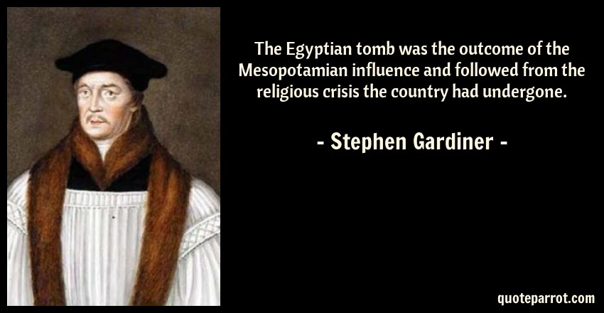Stephen Gardiner Quote: The Egyptian tomb was the outcome of the Mesopotamian influence and followed from the religious crisis the country had undergone.