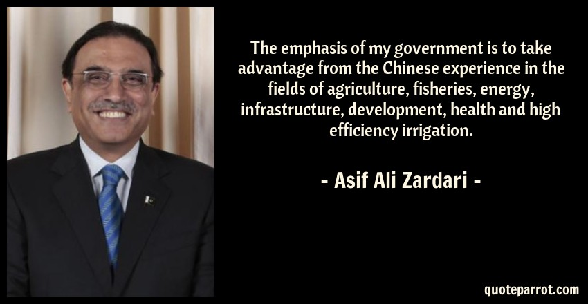 Asif Ali Zardari Quote: The emphasis of my government is to take advantage from the Chinese experience in the fields of agriculture, fisheries, energy, infrastructure, development, health and high efficiency irrigation.