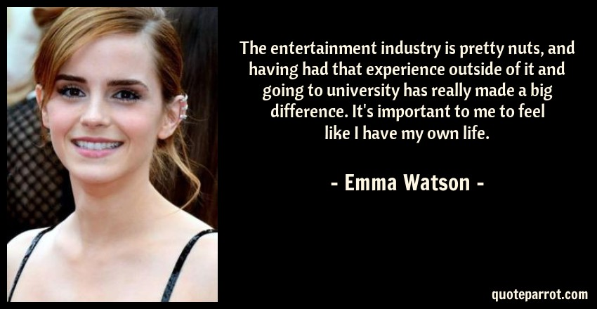 Emma Watson Quote: The entertainment industry is pretty nuts, and having had that experience outside of it and going to university has really made a big difference. It's important to me to feel like I have my own life.