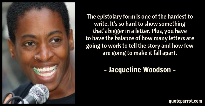 Jacqueline Woodson Quote: The epistolary form is one of the hardest to write. It's so hard to show something that's bigger in a letter. Plus, you have to have the balance of how many letters are going to work to tell the story and how few are going to make it fall apart.