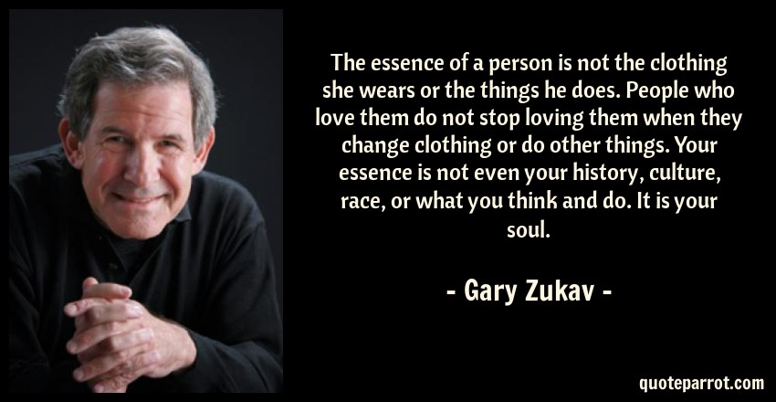 Gary Zukav Quote: The essence of a person is not the clothing she wears or the things he does. People who love them do not stop loving them when they change clothing or do other things. Your essence is not even your history, culture, race, or what you think and do. It is your soul.