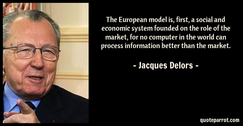 Jacques Delors Quote: The European model is, first, a social and economic system founded on the role of the market, for no computer in the world can process information better than the market.