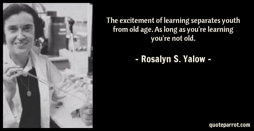 Rosalyn S. Yalow Quote: The excitement of learning separates youth from old age. As long as you're learning you're not old.