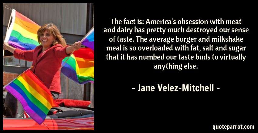 Jane Velez-Mitchell Quote: The fact is: America's obsession with meat and dairy has pretty much destroyed our sense of taste. The average burger and milkshake meal is so overloaded with fat, salt and sugar that it has numbed our taste buds to virtually anything else.