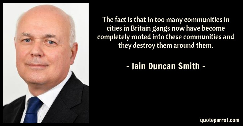 Iain Duncan Smith Quote: The fact is that in too many communities in cities in Britain gangs now have become completely rooted into these communities and they destroy them around them.