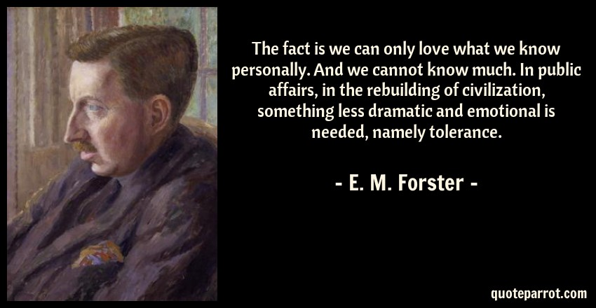 E. M. Forster Quote: The fact is we can only love what we know personally. And we cannot know much. In public affairs, in the rebuilding of civilization, something less dramatic and emotional is needed, namely tolerance.