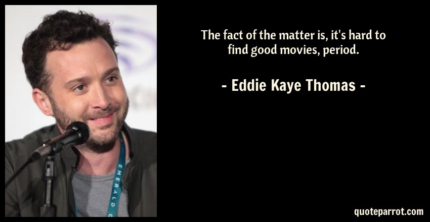 Eddie Kaye Thomas Quote: The fact of the matter is, it's hard to find good movies, period.