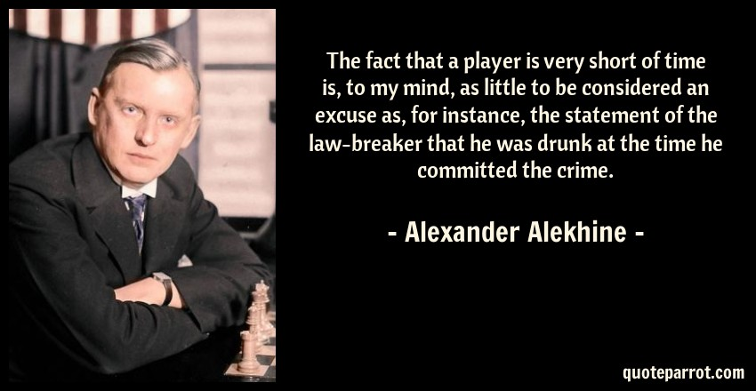 Alexander Alekhine Quote: The fact that a player is very short of time is, to my mind, as little to be considered an excuse as, for instance, the statement of the law-breaker that he was drunk at the time he committed the crime.