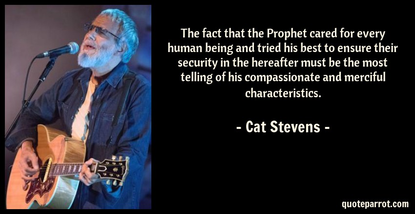 Cat Stevens Quote: The fact that the Prophet cared for every human being and tried his best to ensure their security in the hereafter must be the most telling of his compassionate and merciful characteristics.