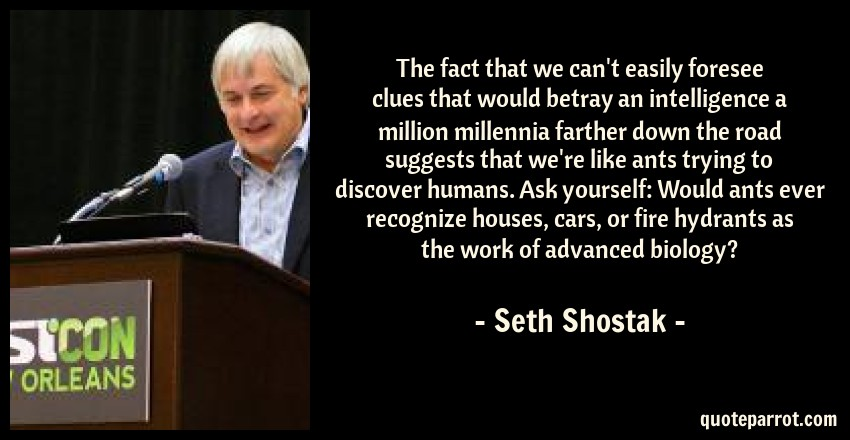 Seth Shostak Quote: The fact that we can't easily foresee clues that would betray an intelligence a million millennia farther down the road suggests that we're like ants trying to discover humans. Ask yourself: Would ants ever recognize houses, cars, or fire hydrants as the work of advanced biology?