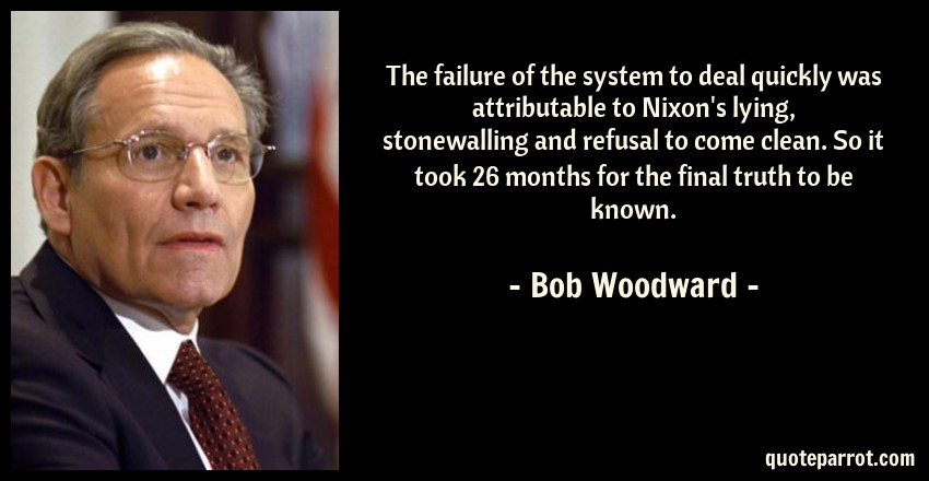 Bob Woodward Quote: The failure of the system to deal quickly was attributable to Nixon's lying, stonewalling and refusal to come clean. So it took 26 months for the final truth to be known.