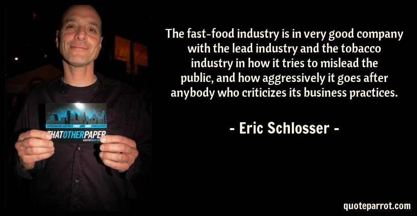 Eric Schlosser Quote: The fast-food industry is in very good company with the lead industry and the tobacco industry in how it tries to mislead the public, and how aggressively it goes after anybody who criticizes its business practices.