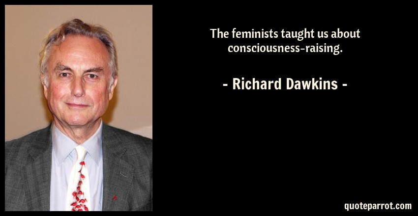 Richard Dawkins Quote: The feminists taught us about consciousness-raising.