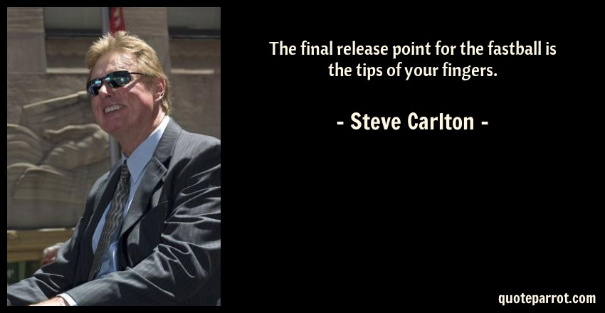 Steve Carlton Quote: The final release point for the fastball is the tips of your fingers.