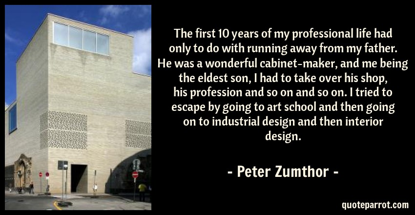 Peter Zumthor Quote: The first 10 years of my professional life had only to do with running away from my father. He was a wonderful cabinet-maker, and me being the eldest son, I had to take over his shop, his profession and so on and so on. I tried to escape by going to art school and then going on to industrial design and then interior design.