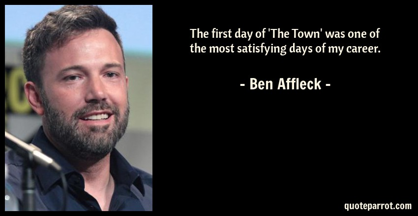 Ben Affleck Quote: The first day of 'The Town' was one of the most satisfying days of my career.