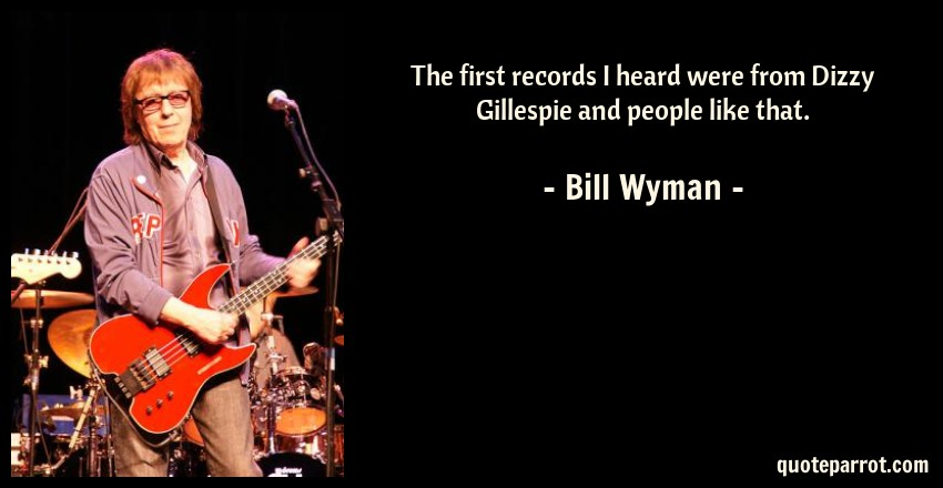 Bill Wyman Quote: The first records I heard were from Dizzy Gillespie and people like that.