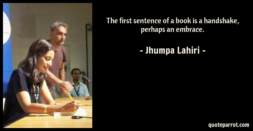 Jhumpa Lahiri Quote: The first sentence of a book is a handshake, perhaps an embrace.
