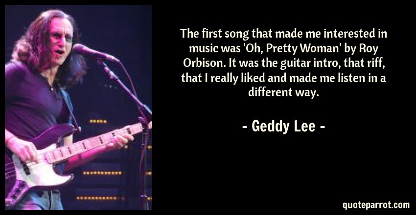 Geddy Lee Quote: The first song that made me interested in music was 'Oh, Pretty Woman' by Roy Orbison. It was the guitar intro, that riff, that I really liked and made me listen in a different way.