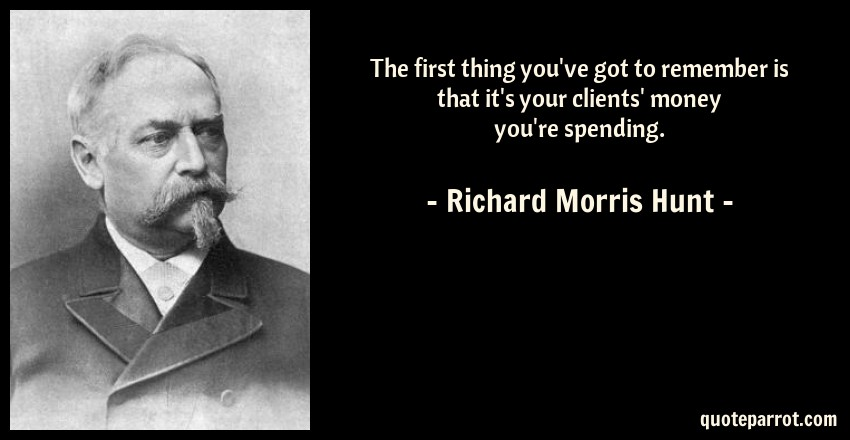 Richard Morris Hunt Quote: The first thing you've got to remember is that it's your clients' money you're spending.