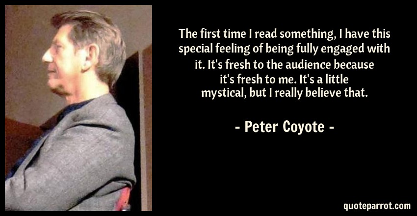 Peter Coyote Quote: The first time I read something, I have this special feeling of being fully engaged with it. It's fresh to the audience because it's fresh to me. It's a little mystical, but I really believe that.