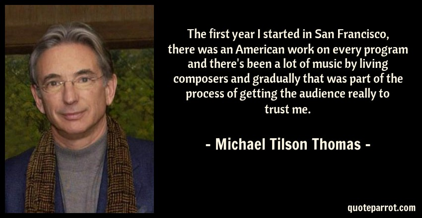 Michael Tilson Thomas Quote: The first year I started in San Francisco, there was an American work on every program and there's been a lot of music by living composers and gradually that was part of the process of getting the audience really to trust me.