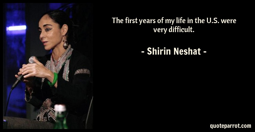 Shirin Neshat Quote: The first years of my life in the U.S. were very difficult.