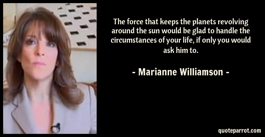 Marianne Williamson Quote: The force that keeps the planets revolving around the sun would be glad to handle the circumstances of your life, if only you would ask him to.