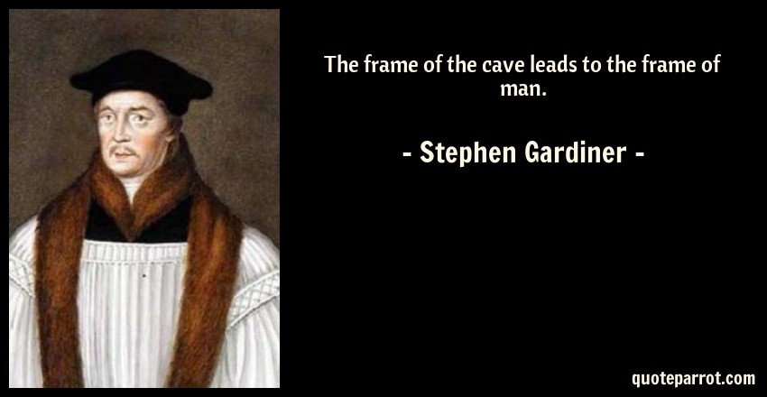 Stephen Gardiner Quote: The frame of the cave leads to the frame of man.