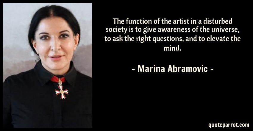 Marina Abramovic Quote: The function of the artist in a disturbed society is to give awareness of the universe, to ask the right questions, and to elevate the mind.
